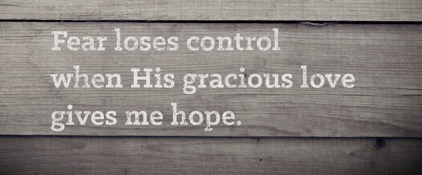 Fear Loses control when His gracious love gives me hope